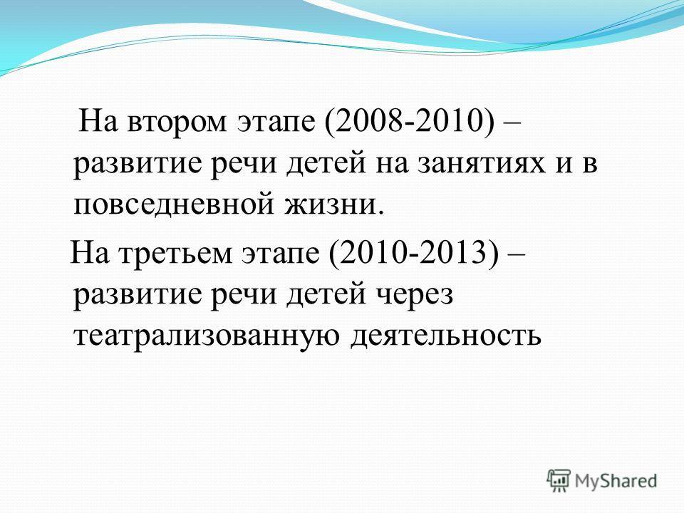 На втором этапе (2008-2010) – развитие речи детей на занятиях и в повседневной жизни. На третьем этапе (2010-2013) – развитие речи детей через театрализованную деятельность