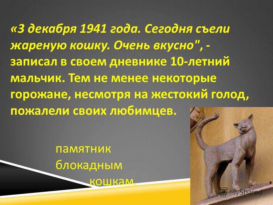 «3 декабря 1941 года. Сегодня съели жареную кошку. Очень вкусно , - записал в своем дневнике 10- летний мальчик. Тем не менее некоторые горожане, несмотря на жестокий голод, пожалели своих любимцев. памятник блокадным кошкам.