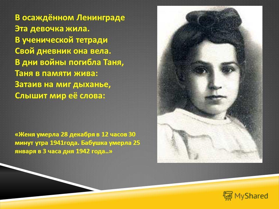 В осаждённом Ленинграде Эта девочка жила. В ученической тетради Свой дневник она вела. В дни войны погибла Таня, Таня в памяти жива : Затаив на миг дыханье, Слышит мир её слова : « Женя умерла 28 декабря в 12 часов 30 минут утра 1941 года. Бабушка ум