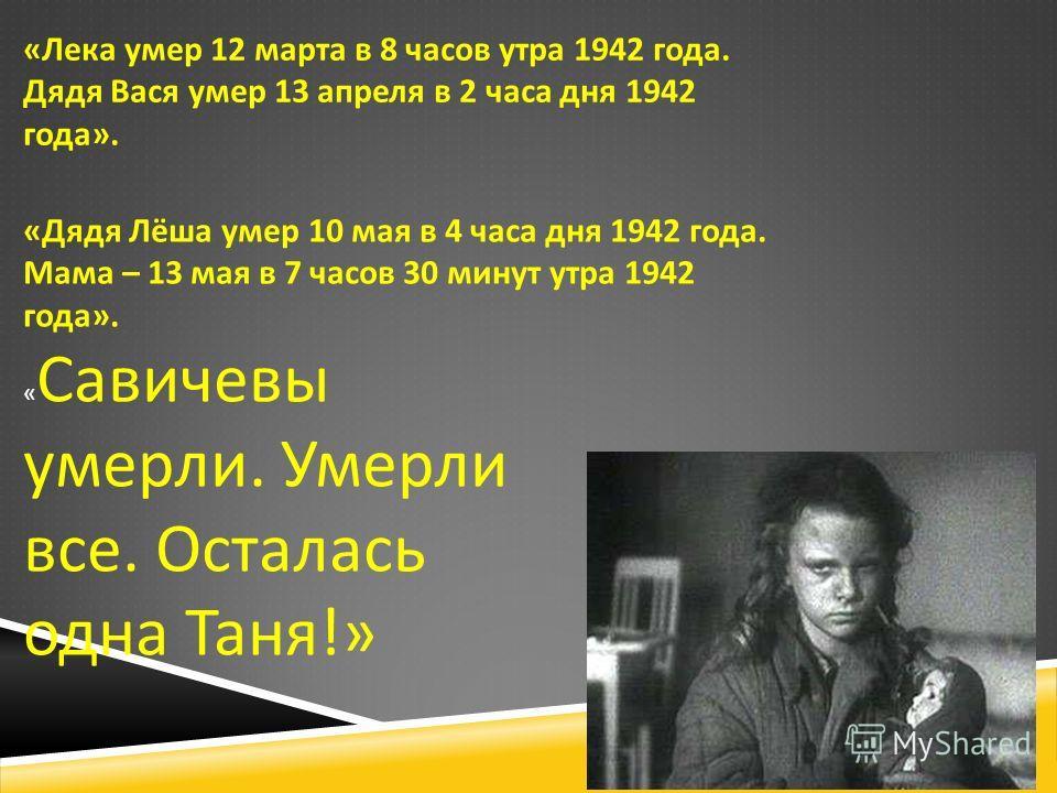 « Лека умер 12 марта в 8 часов утра 1942 года. Дядя Вася умер 13 апреля в 2 часа дня 1942 года ». « Дядя Лёша умер 10 мая в 4 часа дня 1942 года. Мама – 13 мая в 7 часов 30 минут утра 1942 года ». « Савичевы умерли. Умерли все. Осталась одна Таня !»
