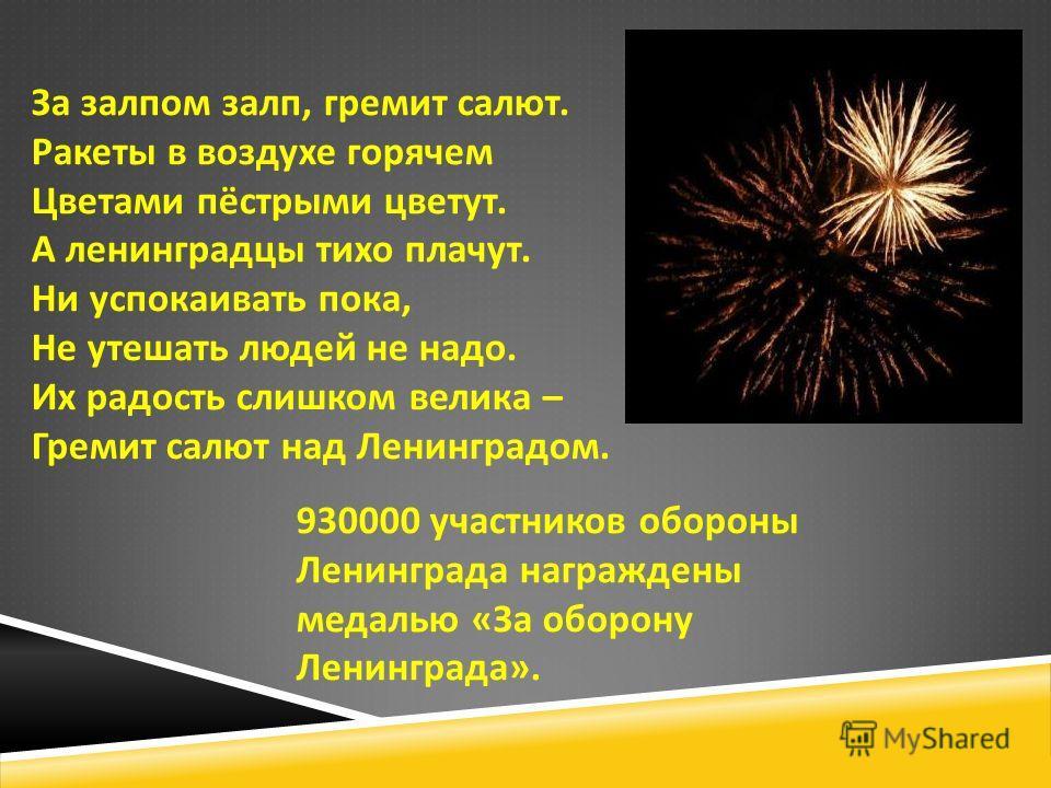 За залпом залп, гремит салют. Ракеты в воздухе горячем Цветами пёстрыми цветут. А ленинградцы тихо плачут. Ни успокаивать пока, Не утешать людей не надо. Их радость слишком велика – Гремит салют над Ленинградом. 930000 участников обороны Ленинграда н