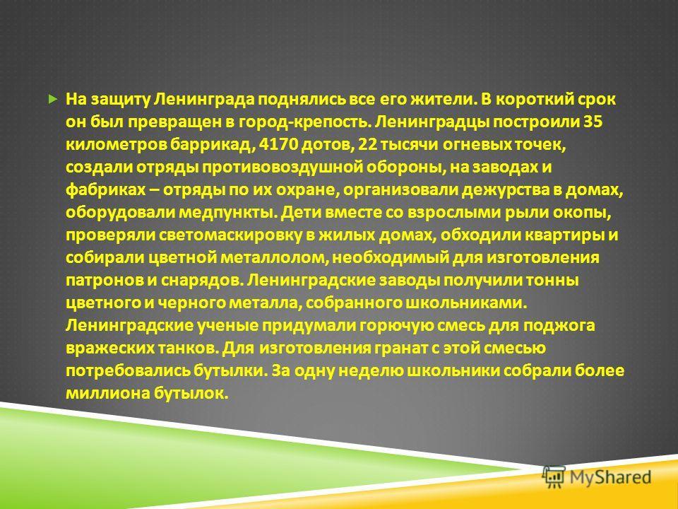 На защиту Ленинграда поднялись все его жители. В короткий срок он был превращен в город - крепость. Ленинградцы построили 35 километров баррикад, 4170 дотов, 22 тысячи огневых точек, создали отряды противовоздушной обороны, на заводах и фабриках – от