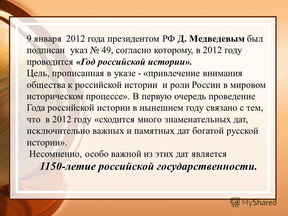 9 января 2012 года президентом РФ Д. Медведевым был подписан указ 49, согласно которому, в 2012 году проводится «Год российской истории». Цель, прописанная в указе - «привлечение внимания общества к российской истории и роли России в мировом историче
