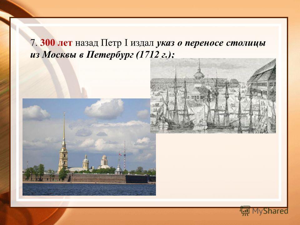 7. 300 лет назад Петр I издал указ о переносе столицы из Москвы в Петербург (1712 г.);