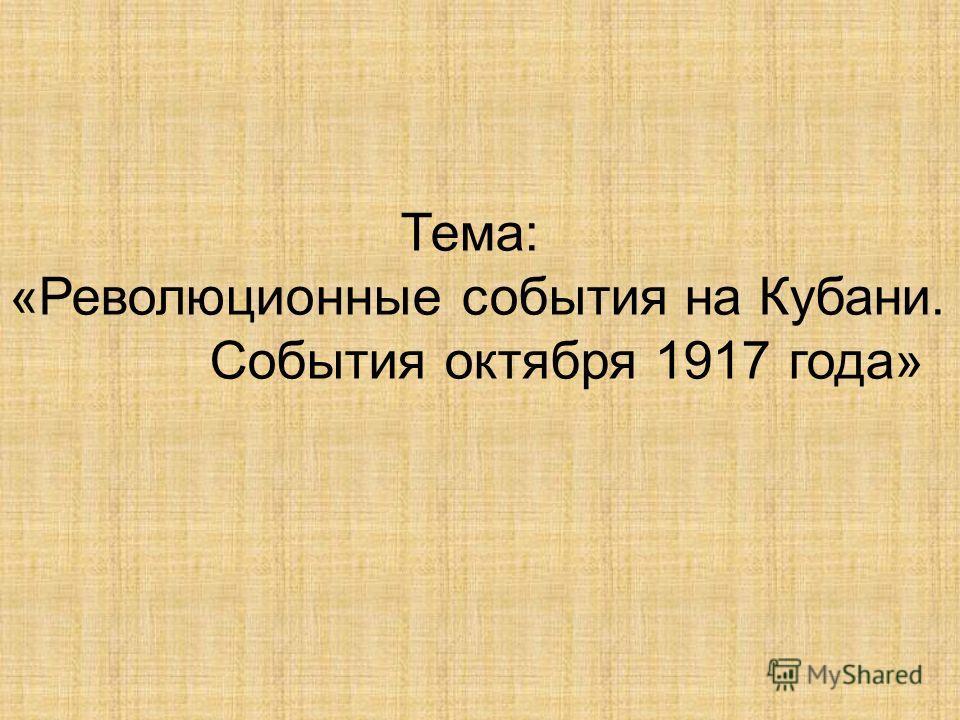 Тема: «Революционные события на Кубани. События октября 1917 года»