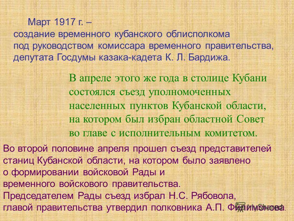 Март 1917 г. – создание временного кубанского облисполкома под руководством комиссара временного правительства, депутата Госдумы казака-кадета К. Л. Бардижа. В апреле этого же года в столице Кубани состоялся съезд уполномоченных населенных пунктов Ку