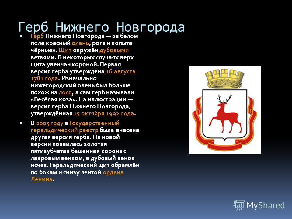 Герб Нижнего Новгорода Герб Нижнего Новгорода «в белом поле красный олень, рога и копыта чёрные». Щит окружён дубовыми ветвями. В некоторых случаях верх щита увенчан короной. Первая версия герба утверждена 16 августа 1781 года. Изначально нижегородск