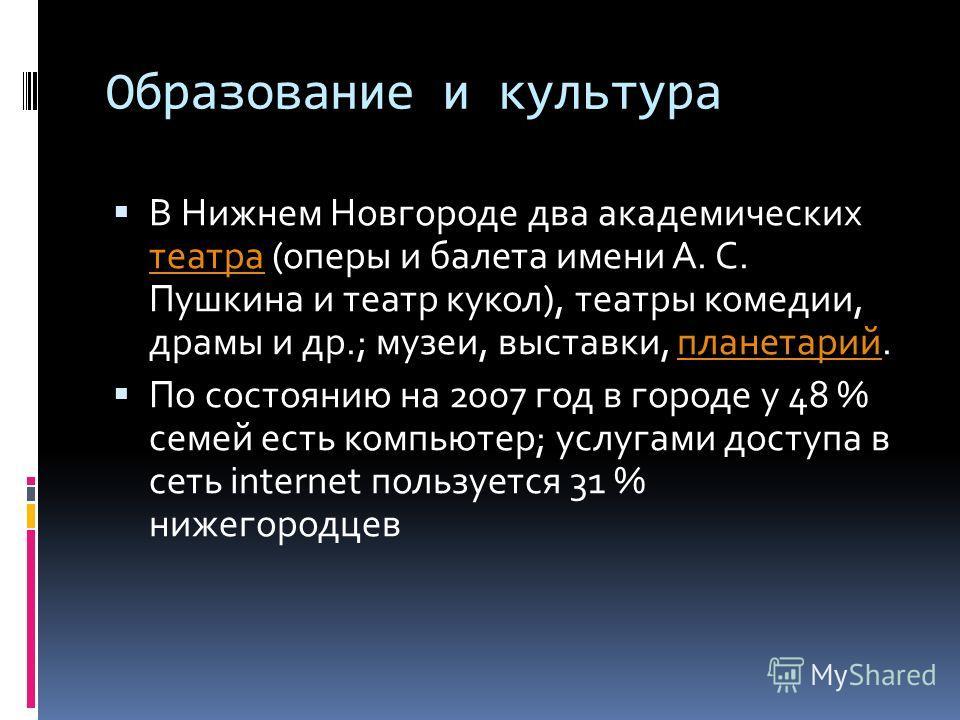 Образование и культура В Нижнем Новгороде два академических театра (оперы и балета имени А. С. Пушкина и театр кукол), театры комедии, драмы и др.; музеи, выставки, планетарий. театрапланетарий По состоянию на 2007 год в городе у 48 % семей есть комп