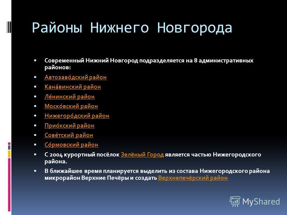 Районы Нижнего Новгорода Современный Нижний Новгород подразделяется на 8 административных районов: Автозаво́дский район Кана́винский район Ле́нинский район Моско́вский район Нижегоро́дский район Прио́кский район Сове́тский район Со́рмовский район С 2