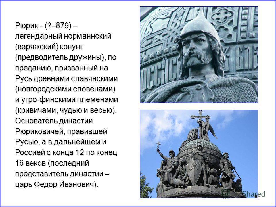 Рюрик - (?–879) – легендарный норманнский (варяжский) конунг (предводитель дружины), по преданию, призванный на Русь древними славянскими (новгородскими словенами) и угро-финскими племенами (кривичами, чудью и весью). Основатель династии Рюриковичей,