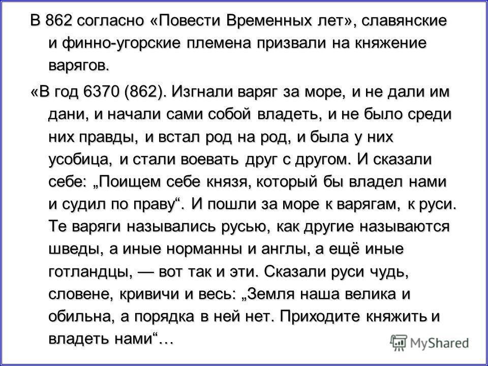 В 862 согласно «Повести Временных лет», славянские и финно-угорские племена призвали на княжение варягов. «В год 6370 (862). Изгнали варяг за море, и не дали им дани, и начали сами собой владеть, и не было среди них правды, и встал род на род, и была
