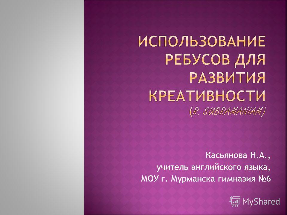 Касьянова Н.А., учитель английского языка, МОУ г. Мурманска гимназия 6