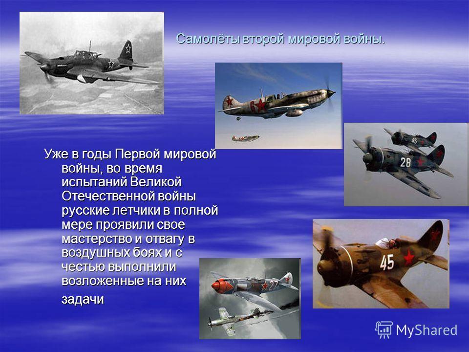 Самолёты второй мировой войны. Уже в годы Первой мировой войны, во время испытаний Великой Отечественной войны русские летчики в полной мере проявили свое мастерство и отвагу в воздушных боях и с честью выполнили возложенные на них задачи
