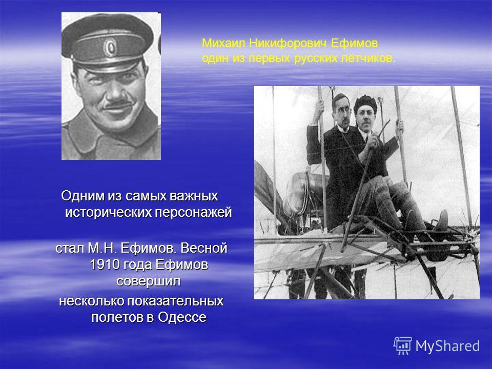 Одним из самых важных исторических персонажей стал М.Н. Ефимов. Весной 1910 года Ефимов совершил стал М.Н. Ефимов. Весной 1910 года Ефимов совершил несколько показательных полетов в Одессе несколько показательных полетов в Одессе Михаил Никифорович Е