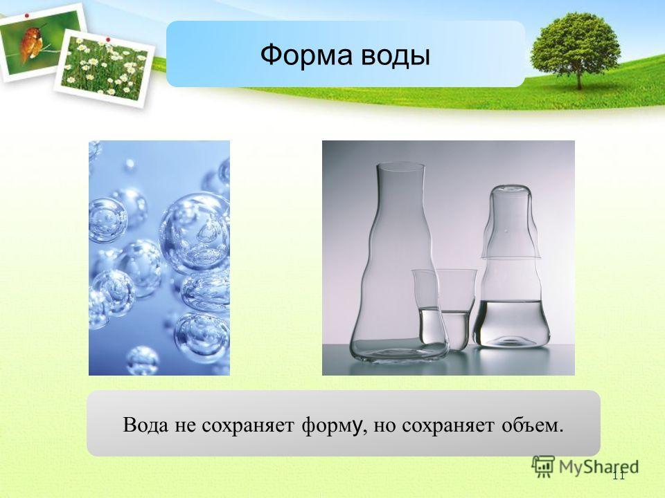 Форма воды Вода не сохраняет форм у, но сохраняет объем. 11