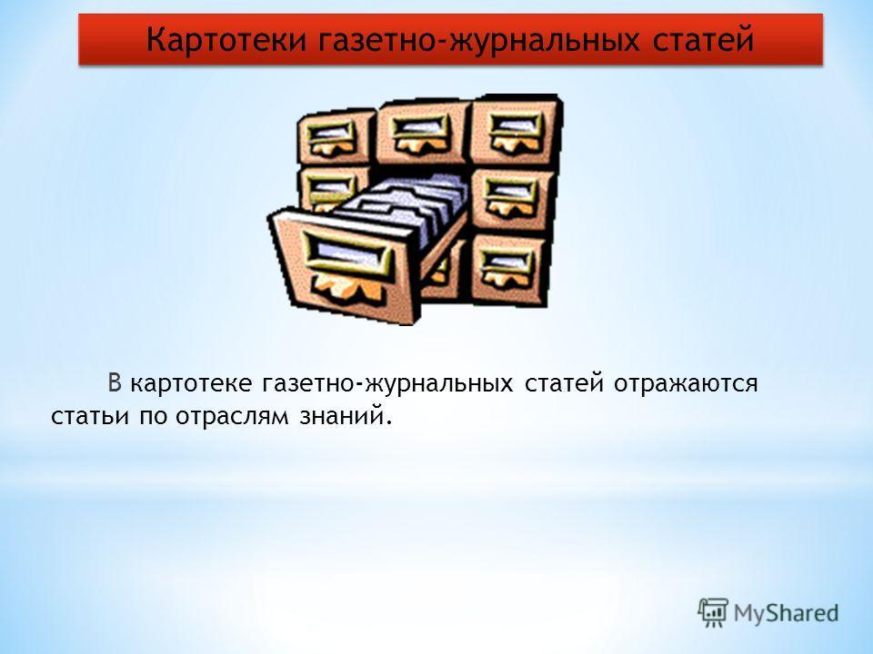 В картотеке газетно-журнальных статей отражаются статьи по отраслям знаний. Картотеки газетно-журнальных статей