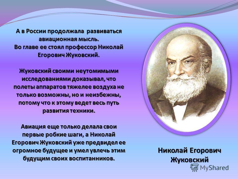 А в России продолжала развиваться авиационная мысль. Во главе ее стоял профессор Николай Егорович Жуковский. Жуковский своими неутомимыми исследованиями доказывал, что полеты аппаратов тяжелее воздуха не только возможны, но и неизбежны, потому что к