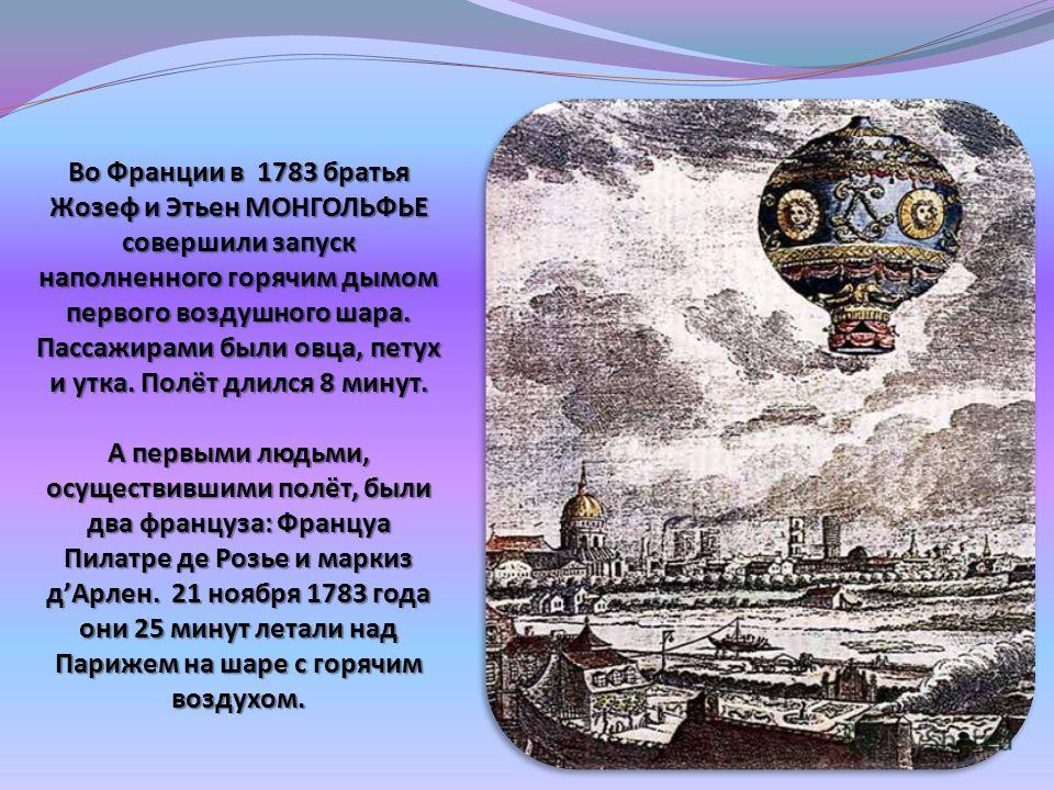 Во Франции в 1783 братья Жозеф и Этьен МОНГОЛЬФЬЕ совершили запуск наполненного горячим дымом первого воздушного шара. Пассажирами были овца, петух и утка. Полёт длился 8 минут. А первыми людьми, осуществившими полёт, были два француза: Француа Пилат