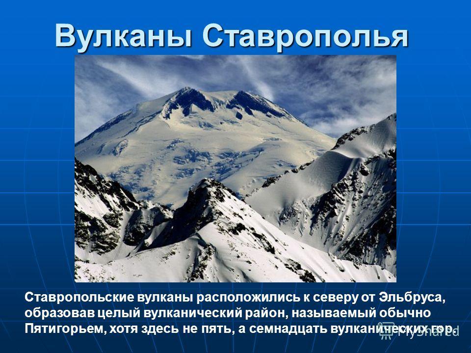 Вулканы Ставрополья 18 Ставропольские вулканы расположились к северу от Эльбруса, образовав целый вулканический район, называемый обычно Пятигорьем, хотя здесь не пять, а семнадцать вулканических гор.