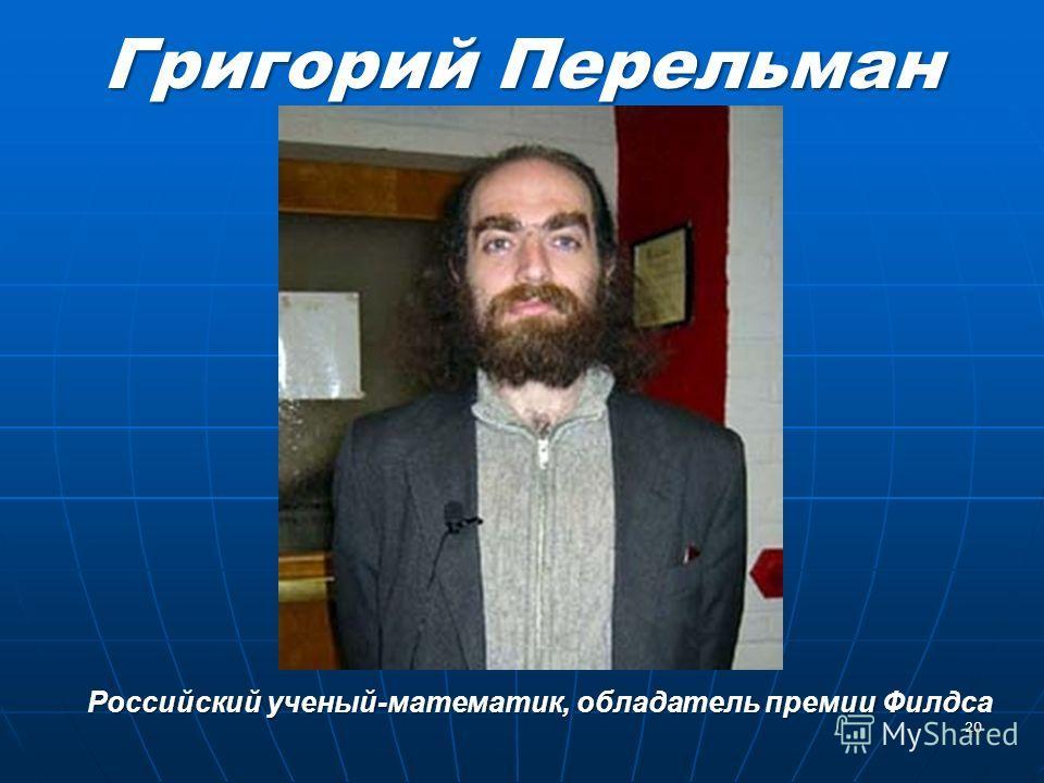 Григорий Перельман 20 Российский ученый-математик, обладатель премии Филдса