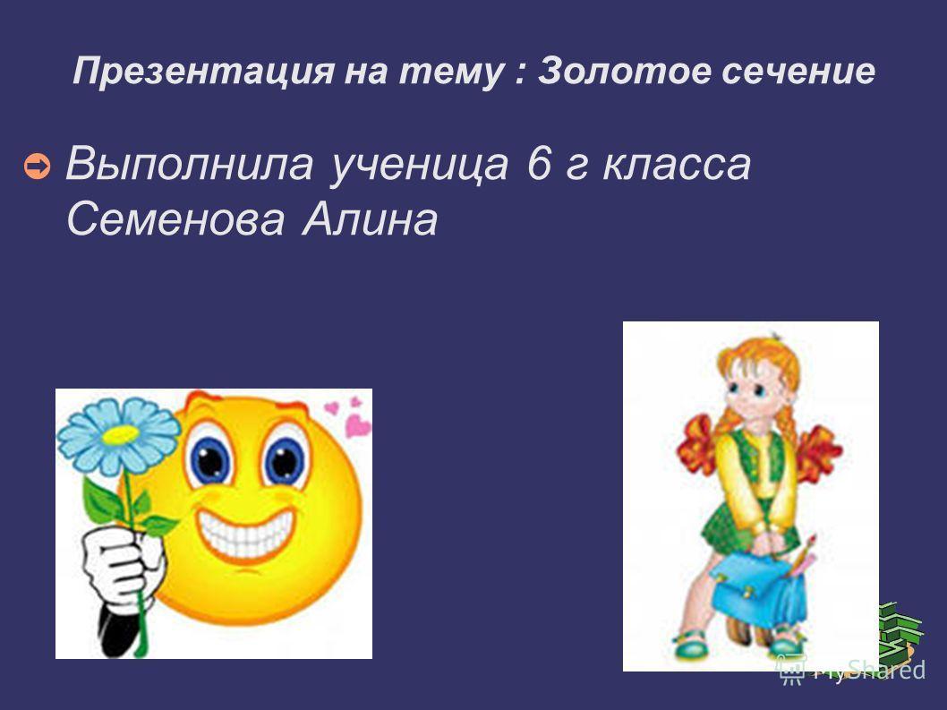 Презентация на тему : Золотое сечение Выполнила ученица 6 г класса Семенова Алина