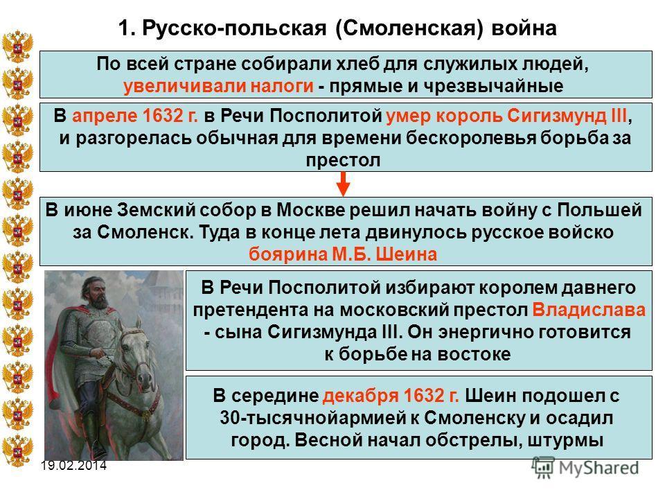 19.02.2014 1. Русско-польская (Смоленская) война По всей стране собирали хлеб для служилых людей, увеличивали налоги - прямые и чрезвычайные В апреле 1632 г. в Речи Посполитой умер король Сигизмунд III, и разгорелась обычная для времени бескоролевья