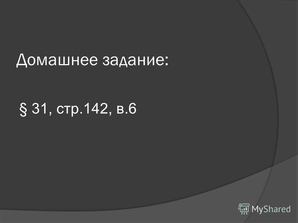 Домашнее задание: § 31, стр.142, в.6