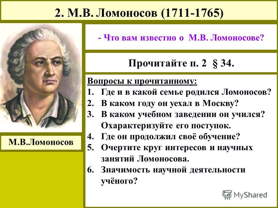2. М.В. Ломоносов (1711-1765) М.В.Ломоносов - Что вам известно о М.В. Ломоносове? Прочитайте п. 2 § 34. Вопросы к прочитанному: 1. 1.Где и в какой семье родился Ломоносов? 2. 2.В каком году он уехал в Москву? 3. 3.В каком учебном заведении он учился?