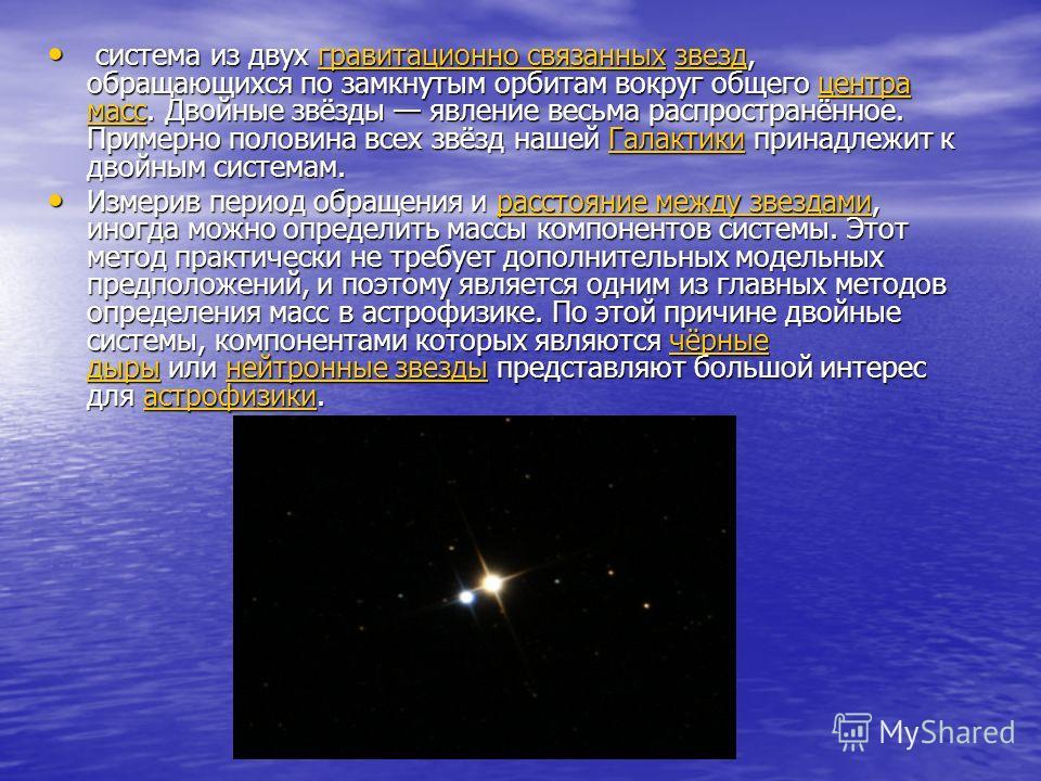 система из двух гравитационно связанных звезд, обращающихся по замкнутым орбитам вокруг общего центра масс. Двойные звёзды явление весьма распространённое. Примерно половина всех звёзд нашей Галактики принадлежит к двойным системам. система из двух г