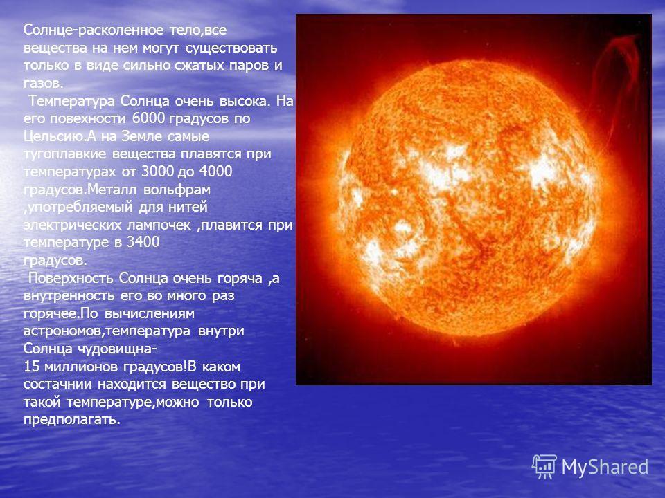 Солнце-расколенное тело,все вещества на нем могут существовать только в виде сильно сжатых паров и газов. Температура Солнца очень высока. На его повехности 6000 градусов по Цельсию.А на Земле самые тугоплавкие вещества плавятся при температурах от 3
