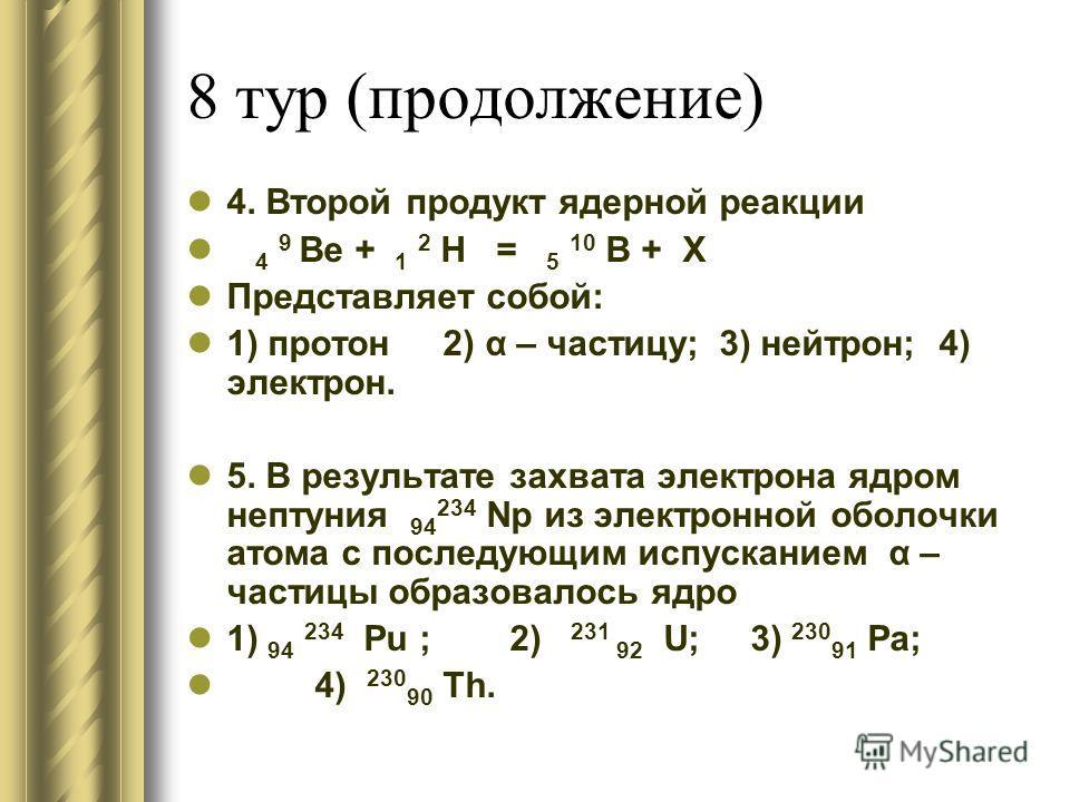 8 тур (продолжение) 4. Второй продукт ядерной реакции 4 9 Be + 1 2 H = 5 10 B + X Представляет собой: 1) протон 2) α – частицу; 3) нейтрон; 4) электрон. 5. В результате захвата электрона ядром нептуния 94 234 Np из электронной оболочки атома с послед