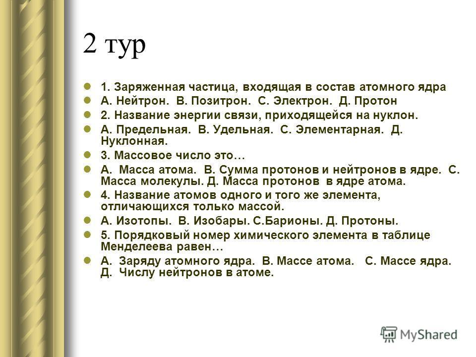 2 тур 1. Заряженная частица, входящая в состав атомного ядра А. Нейтрон. В. Позитрон. С. Электрон. Д. Протон 2. Название энергии связи, приходящейся на нуклон. А. Предельная. В. Удельная. С. Элементарная. Д. Нуклонная. 3. Массовое число это… А. Масса
