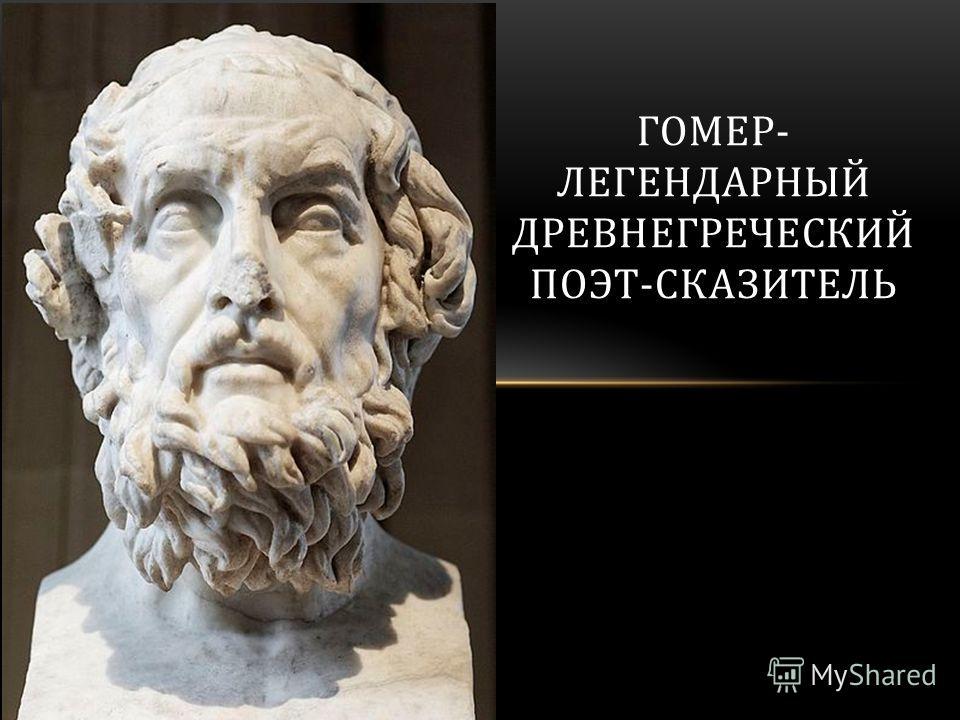 ГОМЕР- ЛЕГЕНДАРНЫЙ ДРЕВНЕГРЕЧЕСКИЙ ПОЭТ-СКАЗИТЕЛЬ