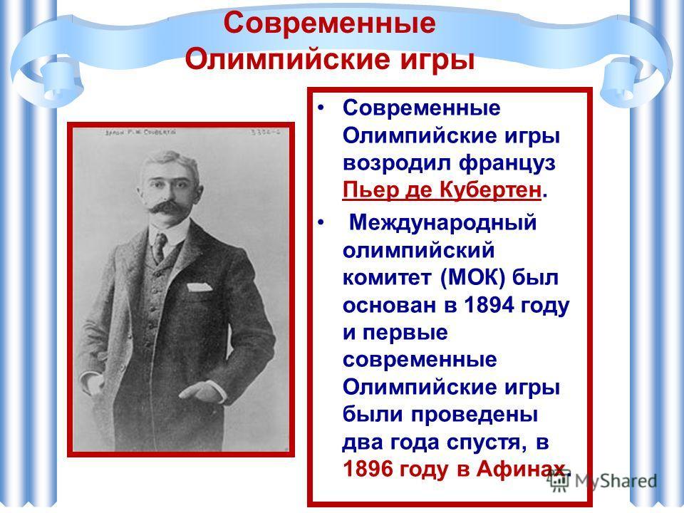 Современные Олимпийские игры возродил француз Пьер де Кубертен. Международный олимпийский комитет (МОК) был основан в 1894 году и первые современные Олимпийские игры были проведены два года спустя, в 1896 году в Афинах. Современные Олимпийские игры