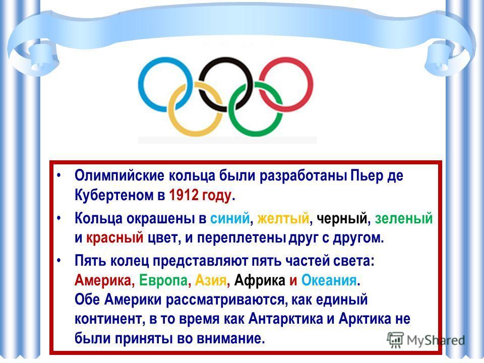 Олимпийские кольца были разработаны Пьер де Кубертеном в 1912 году. Кольца окрашены в синий, желтый, черный, зеленый и красный цвет, и переплетены друг с другом. Пять колец представляют пять частей света: Америка, Европа, Азия, Африка и Океания. Обе