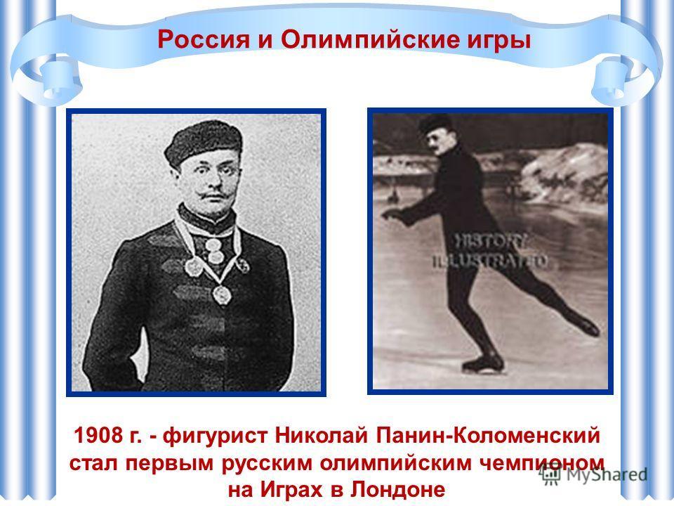 1908 г. - фигурист Николай Панин-Коломенский стал первым русским олимпийским чемпионом на Играх в Лондоне Россия и Олимпийские игры