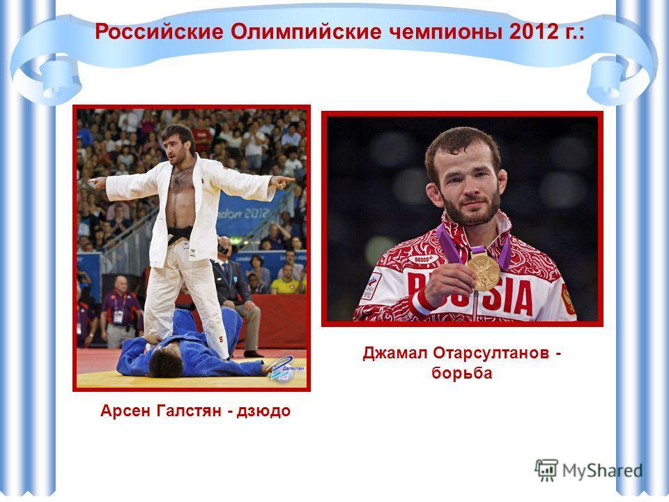 Российские Олимпийские чемпионы 2012 г.: Арсен Галстян - дзюдо Джамал Отарсултанов - борьба