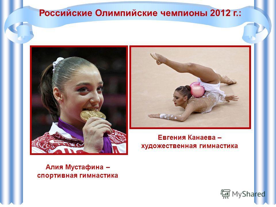 Алия Мустафина – спортивная гимнастика Российские Олимпийские чемпионы 2012 г.: Евгения Канаева – художественная гимнастика