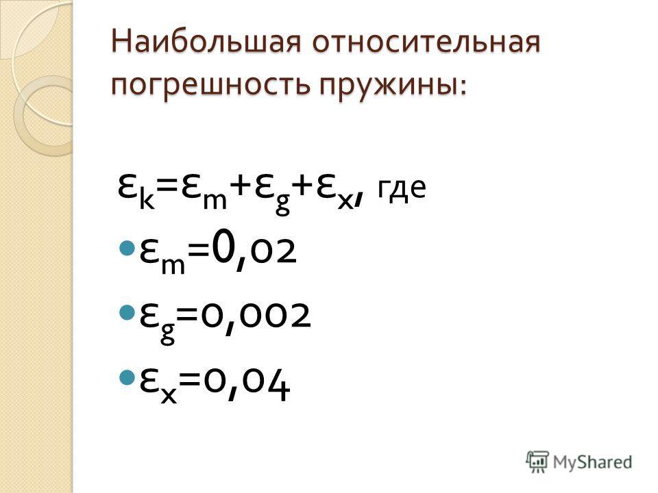 Наибольшая относительная погрешность пружины : ε k = ε m + ε g + ε x, где ε m =0,02 ε g =0,002 ε x =0,04