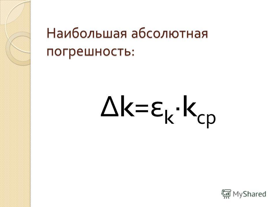 Наибольшая абсолютная погрешность : Δ k= ε k ·k ср