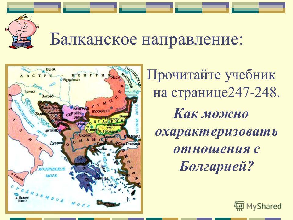 Балканское направление: Прочитайте учебник на странице247-248. Как можно охарактеризовать отношения с Болгарией?