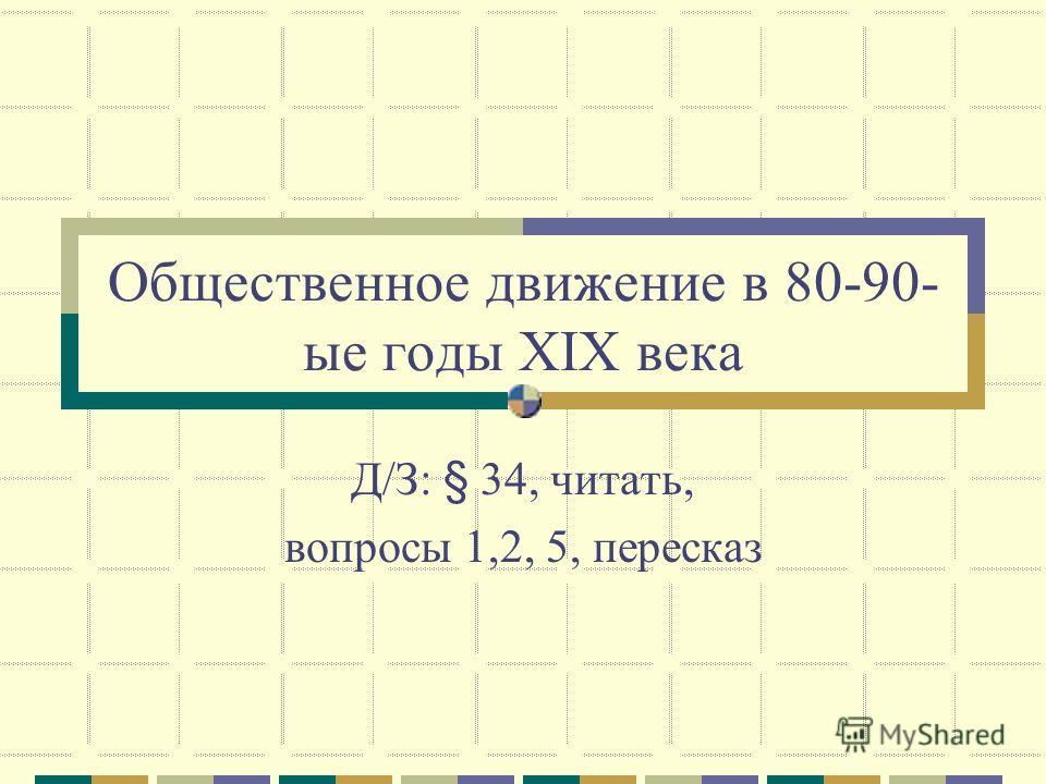 Общественное движение в 80-90- ые годы XIX века Д/З: § 34, читать, вопросы 1,2, 5, пересказ