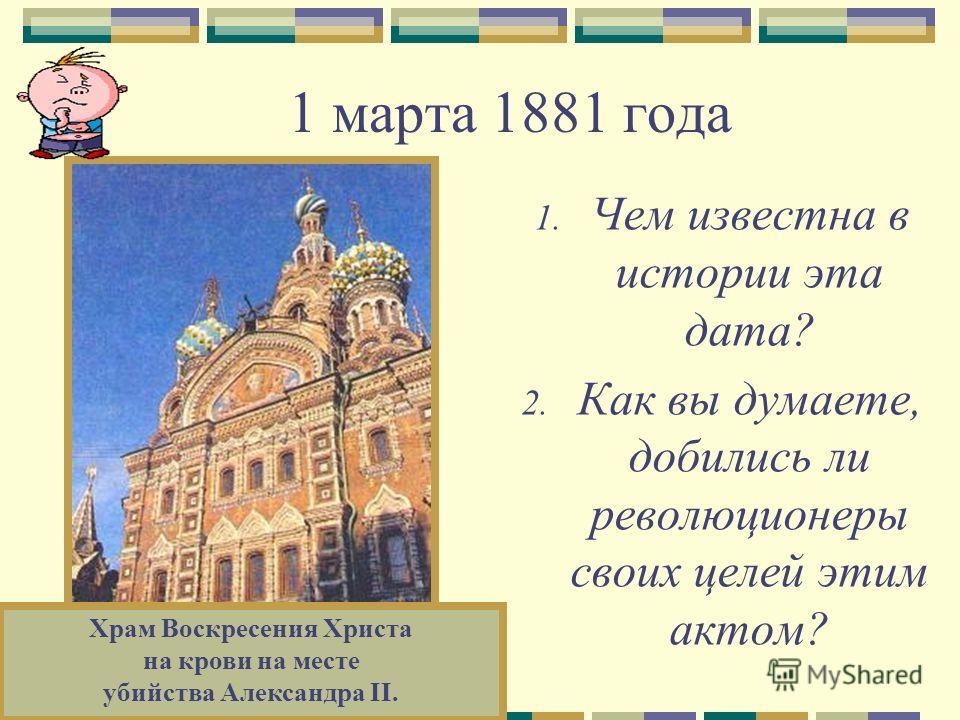 1 марта 1881 года 1. Чем известна в истории эта дата? 2. Как вы думаете, добились ли революционеры своих целей этим актом? Храм Воскресения Христа на крови на месте убийства Александра II.