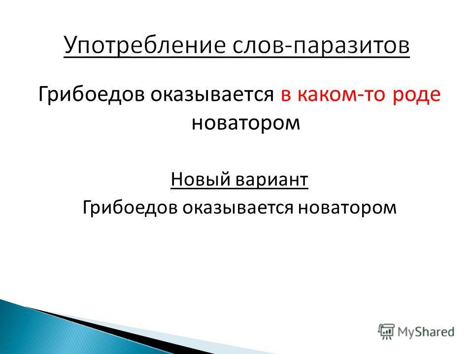 Грибоедов оказывается в каком-то роде новатором Новый вариант Грибоедов оказывается новатором