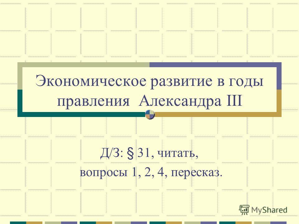 Экономическое развитие в годы правления Александра III Д/З: § 31, читать, вопросы 1, 2, 4, пересказ.