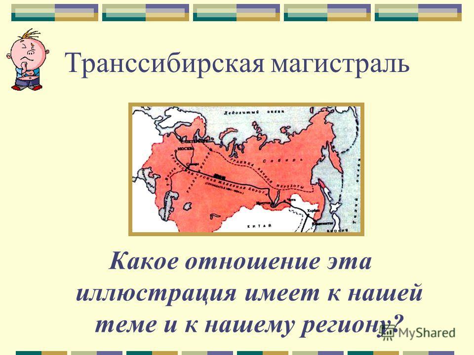Транссибирская магистраль Какое отношение эта иллюстрация имеет к нашей теме и к нашему региону?
