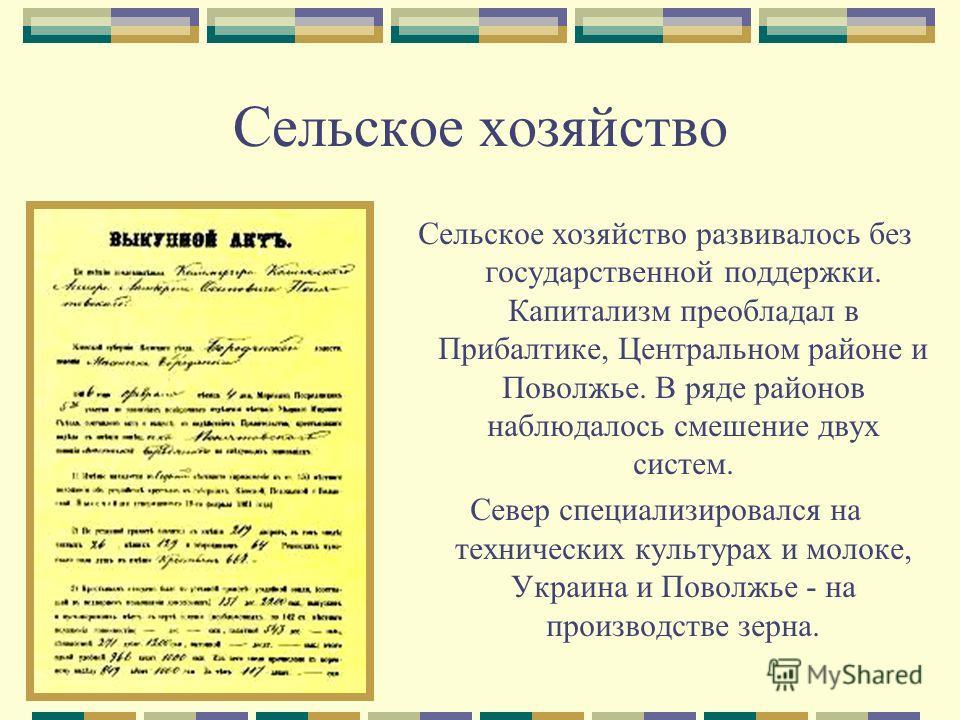 Сельское хозяйство Сельское хозяйство развивалось без государственной поддержки. Капитализм преобладал в Прибалтике, Центральном районе и Поволжье. В ряде районов наблюдалось смешение двух систем. Север специализировался на технических культурах и мо