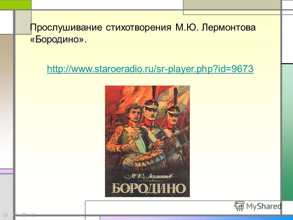 http://www.staroeradio.ru/sr-player.php?id=9673 Прослушивание стихотворения М.Ю. Лермонтова «Бородино».