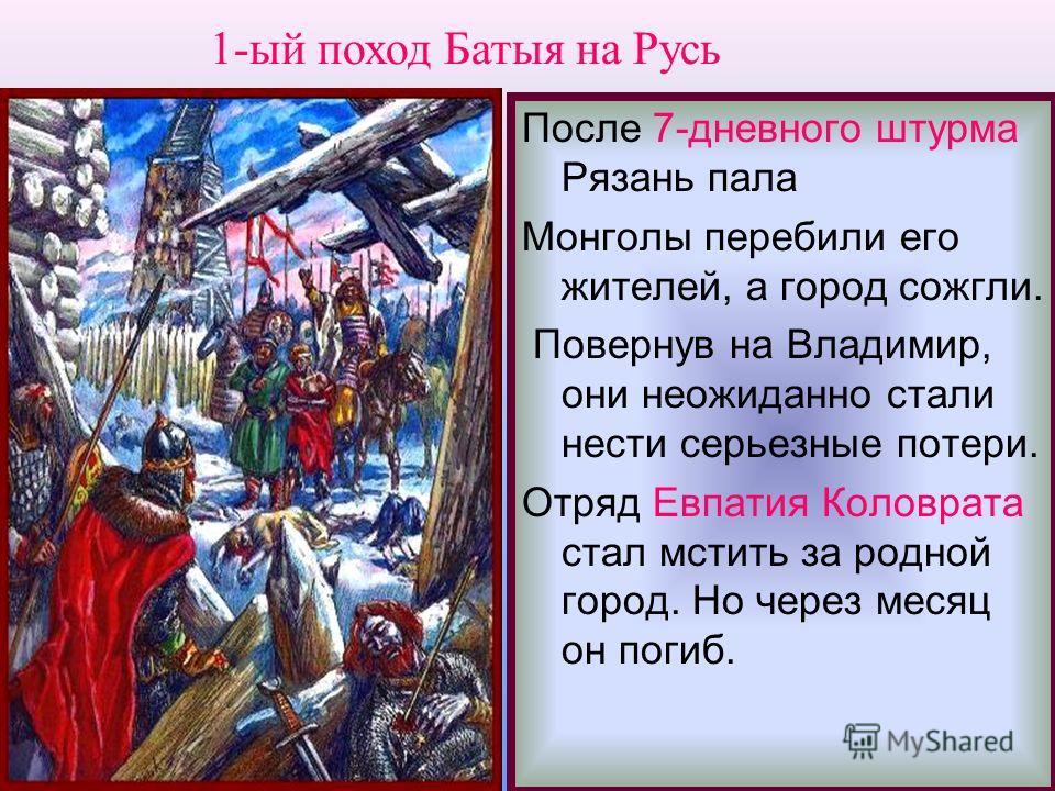 После 7-дневного штурма Рязань пала Монголы перебили его жителей, а город сожгли. Повернув на Владимир, они неожиданно стали нести серьезные потери. Отряд Евпатия Коловрата стал мстить за родной город. Но через месяц он погиб. 1-ый поход Батыя на Рус