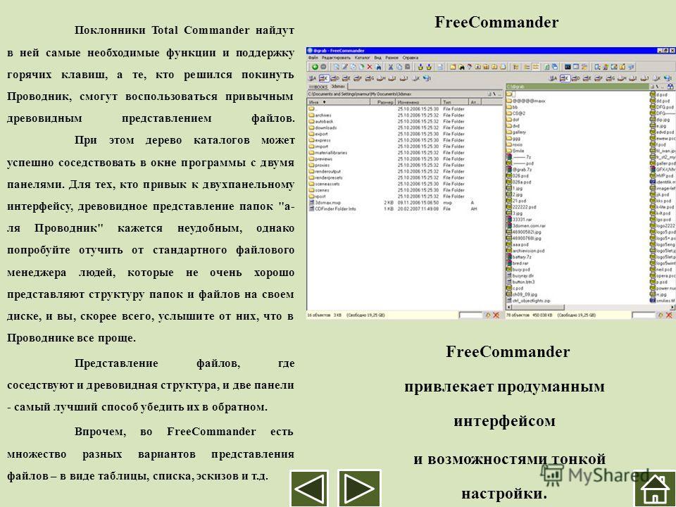 FreeCommander Поклонники Total Commander найдут в ней самые необходимые функции и поддержку горячих клавиш, а те, кто решился покинуть Проводник, смогут воспользоваться привычным древовидным представлением файлов. При этом дерево каталогов может успе
